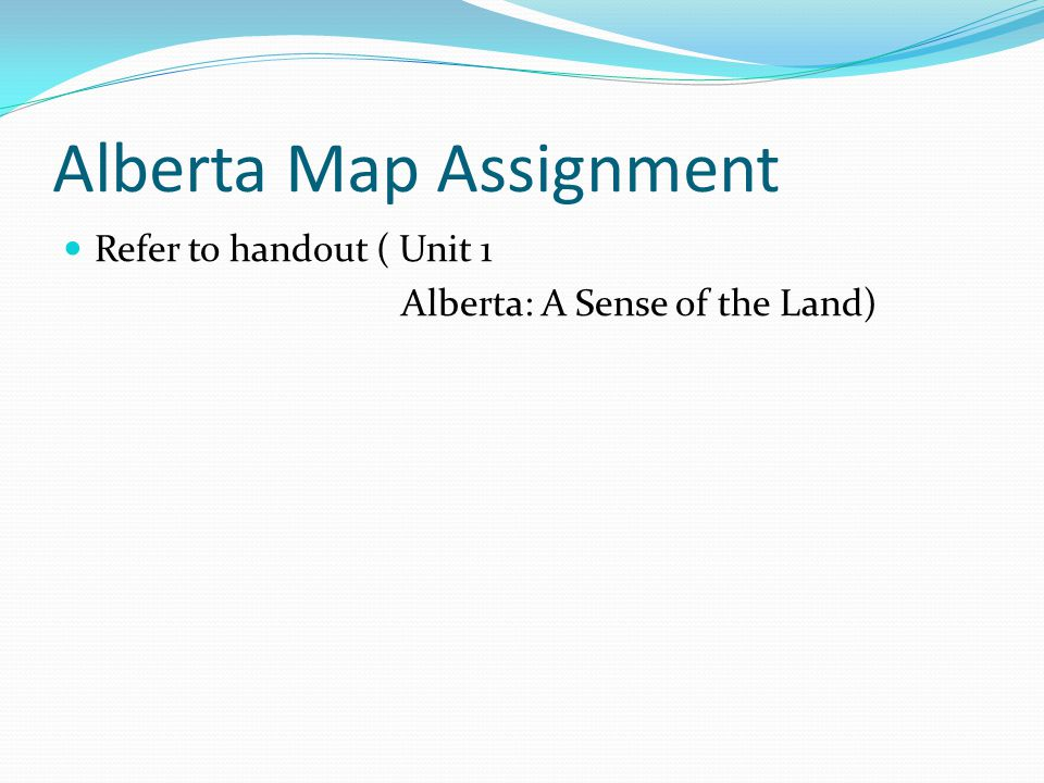 Alberta Map Assignment Refer to handout ( Unit 1 Alberta: A Sense of the Land)