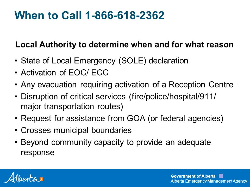 Government of Alberta Alberta Emergency Management Agency Operational Rhythm The when of the operation Timings of briefings Timings of reports/outputs Timings of shifts Dictated by: –Lead Agency rhythm –Local Authorities activities and rhythm –Information needs of GOA senior executives and elected officials