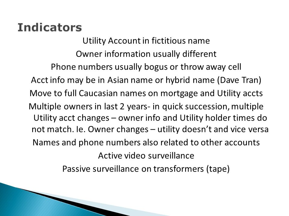 Utility Account in fictitious name Owner information usually different Phone numbers usually bogus or throw away cell Acct info may be in Asian name o