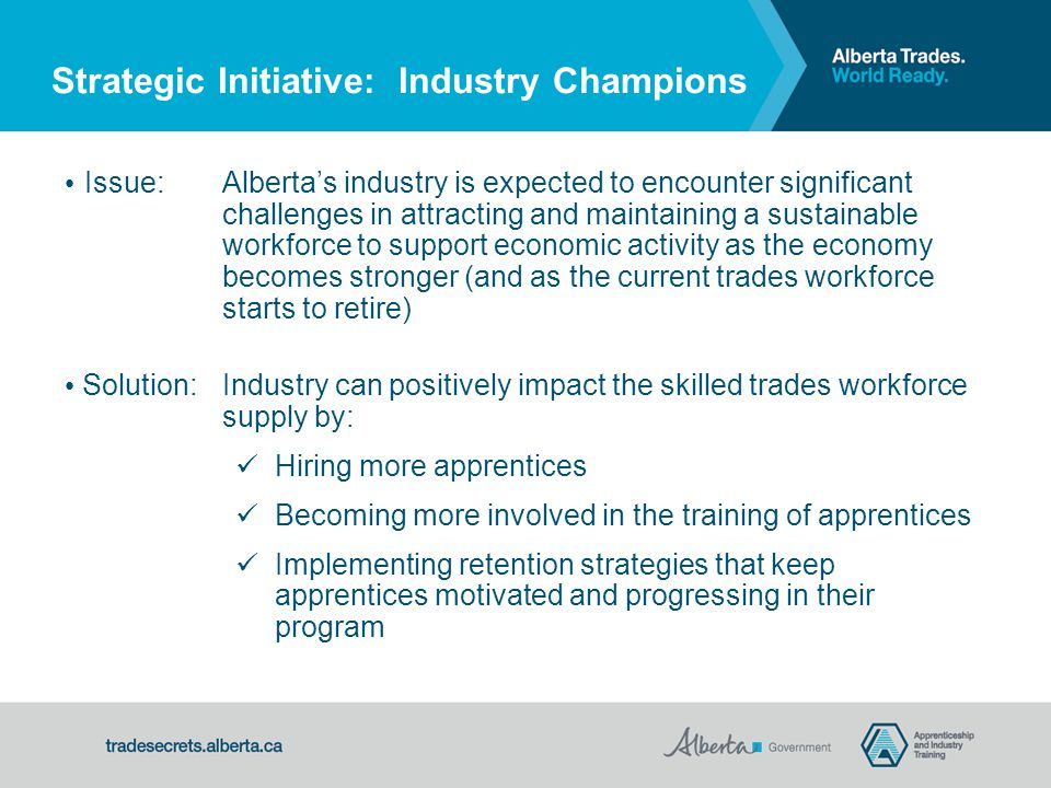 Strategic Initiative: Industry Champions Issue:Alberta's industry is expected to encounter significant challenges in attracting and maintaining a sustainable workforce to support economic activity as the economy becomes stronger (and as the current trades workforce starts to retire) Solution:Industry can positively impact the skilled trades workforce supply by: Hiring more apprentices Becoming more involved in the training of apprentices Implementing retention strategies that keep apprentices motivated and progressing in their program
