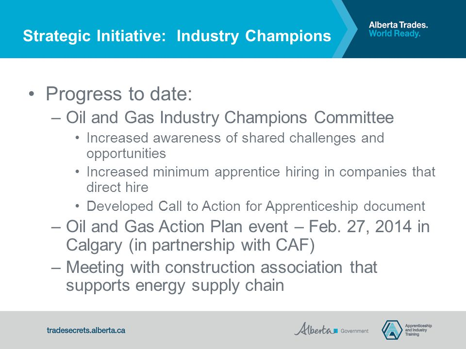 Progress to date: – Oil and Gas Industry Champions Committee Increased awareness of shared challenges and opportunities Increased minimum apprentice hiring in companies that direct hire Developed Call to Action for Apprenticeship document – Oil and Gas Action Plan event – Feb.
