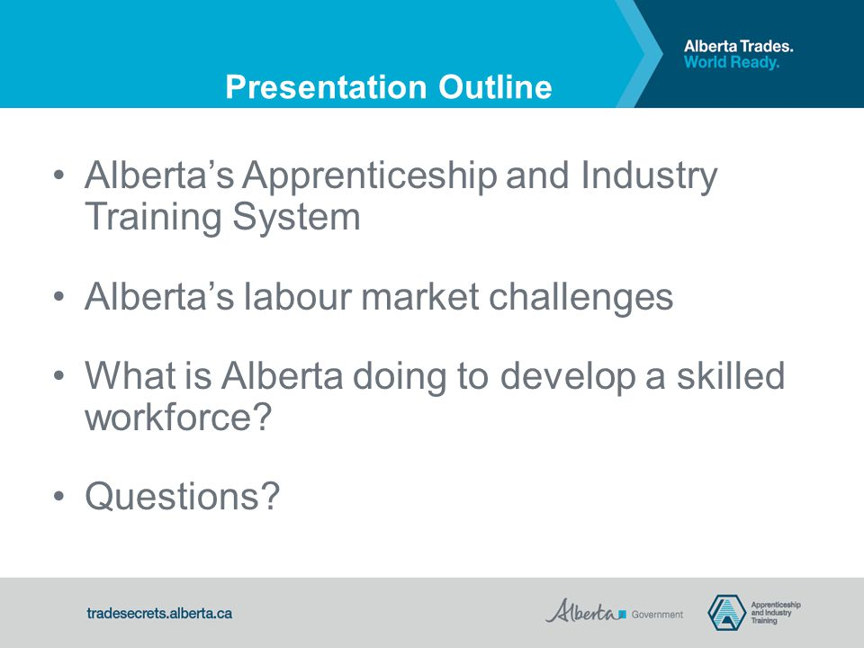 Presentation Outline Alberta's Apprenticeship and Industry Training System Alberta's labour market challenges What is Alberta doing to develop a skilled workforce.