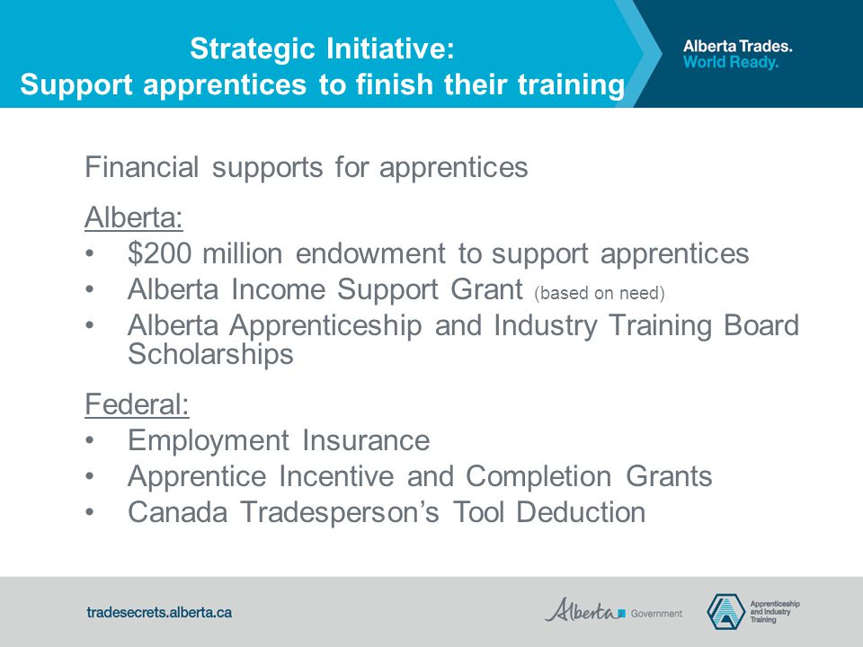 Financial supports for apprentices Alberta: $200 million endowment to support apprentices Alberta Income Support Grant (based on need) Alberta Apprenticeship and Industry Training Board Scholarships Federal: Employment Insurance Apprentice Incentive and Completion Grants Canada Tradesperson's Tool Deduction Strategic Initiative: Support apprentices to finish their training