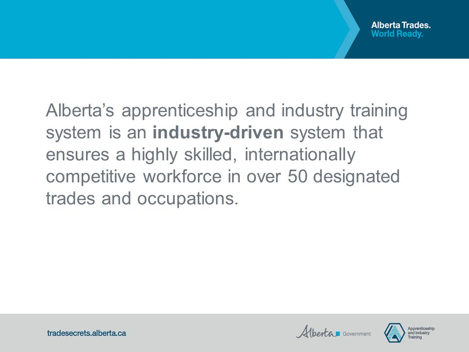 Alberta's apprenticeship and industry training system is an industry-driven system that ensures a highly skilled, internationally competitive workforce in over 50 designated trades and occupations.