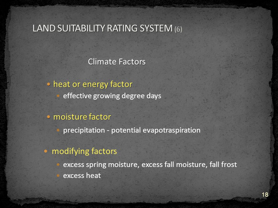 Climate Factors heat or energy factor heat or energy factor effective growing degree days moisture factor moisture factor precipitation - potential evapotraspiration modifying factors excess spring moisture, excess fall moisture, fall frost excess heat 18