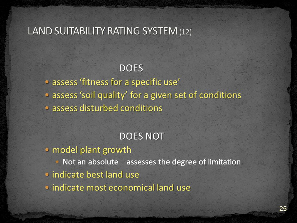 DOES assess 'fitness for a specific use' assess 'fitness for a specific use' assess 'soil quality' for a given set of conditions assess 'soil quality' for a given set of conditions assess disturbed conditions assess disturbed conditions DOES NOT model plant growth model plant growth Not an absolute – assesses the degree of limitation indicate best land use indicate best land use indicate most economical land use indicate most economical land use 25