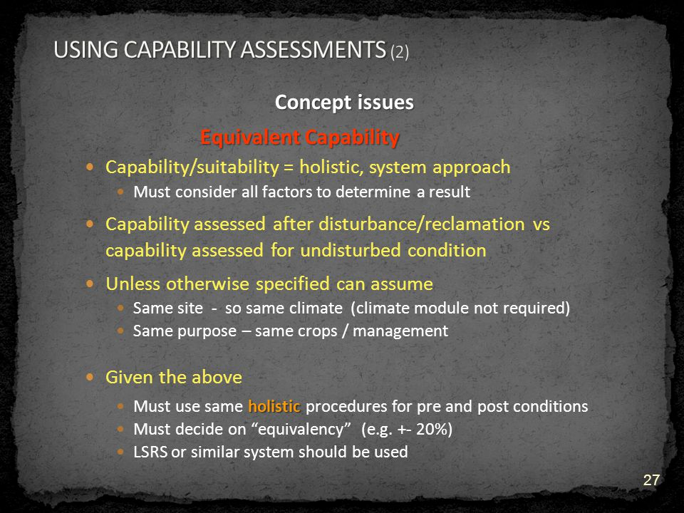 Concept issues Equivalent Capability Capability/suitability = holistic, system approach Must consider all factors to determine a result Capability assessed after disturbance/reclamation vs capability assessed for undisturbed condition Unless otherwise specified can assume Same site - so same climate (climate module not required) Same purpose – same crops / management Given the above holistic Must use same holistic procedures for pre and post conditions Must decide on equivalency (e.g.