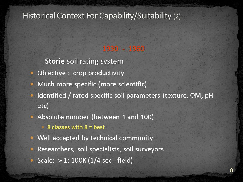 1930 - 1960 Storie soil rating system Objective : crop productivity Much more specific (more scientific) Identified / rated specific soil parameters (texture, OM, pH etc) Absolute number (between 1 and 100) 8 classes with 8 = best Well accepted by technical community Researchers, soil specialists, soil surveyors Scale: > 1: 100K (1/4 sec - field) 8