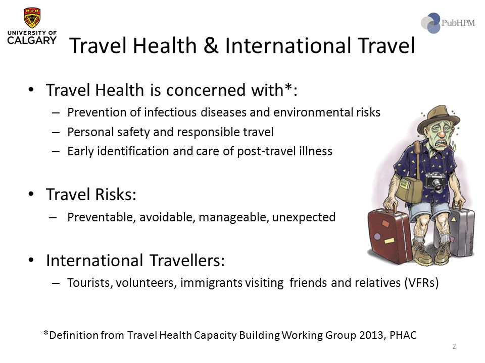 Travel Health & International Travel Travel Health is concerned with*: – Prevention of infectious diseases and environmental risks – Personal safety and responsible travel – Early identification and care of post-travel illness Travel Risks: – Preventable, avoidable, manageable, unexpected International Travellers: – Tourists, volunteers, immigrants visiting friends and relatives (VFRs) *Definition from Travel Health Capacity Building Working Group 2013, PHAC 2