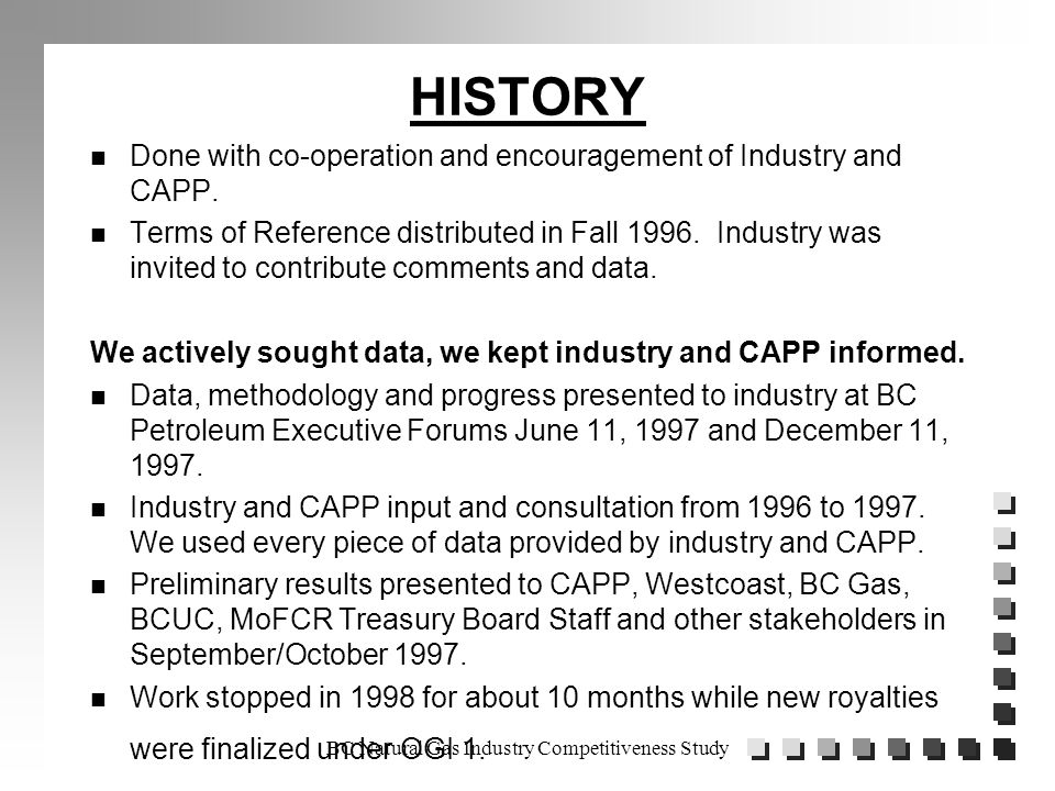 BC Natural Gas Industry Competitiveness Study HISTORY n Done with co-operation and encouragement of Industry and CAPP.