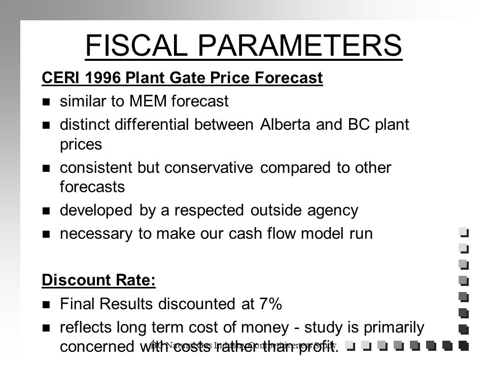 BC Natural Gas Industry Competitiveness Study FISCAL PARAMETERS CERI 1996 Plant Gate Price Forecast n similar to MEM forecast n distinct differential between Alberta and BC plant prices n consistent but conservative compared to other forecasts n developed by a respected outside agency n necessary to make our cash flow model run Discount Rate: n Final Results discounted at 7% n reflects long term cost of money - study is primarily concerned with costs rather than profit.
