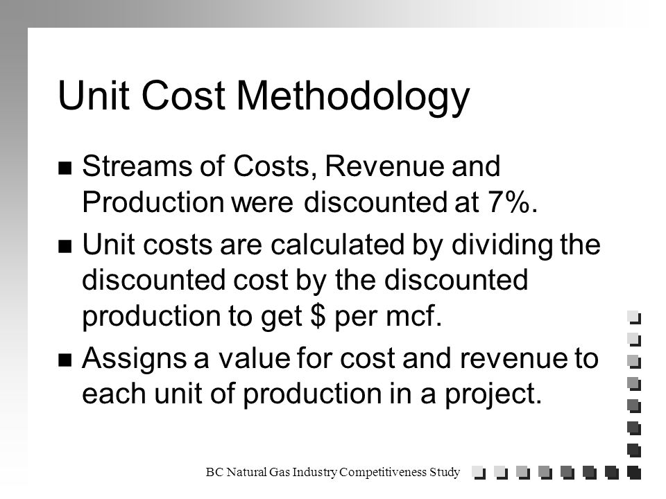 BC Natural Gas Industry Competitiveness Study Unit Cost Methodology n Streams of Costs, Revenue and Production were discounted at 7%.