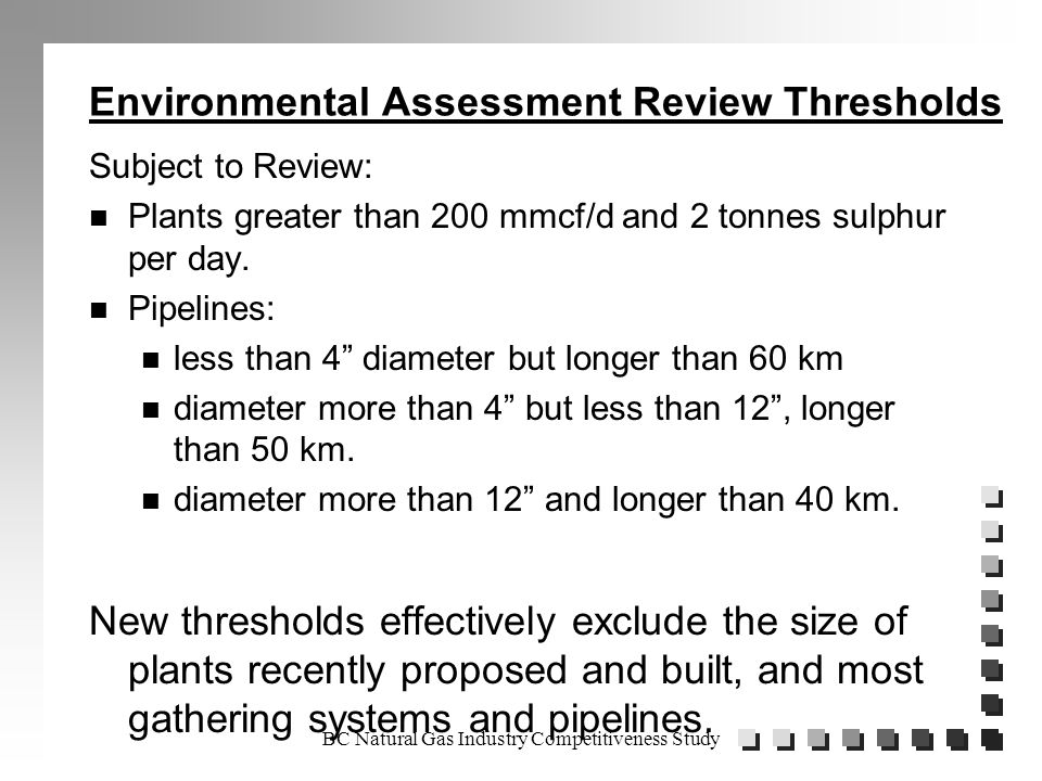 BC Natural Gas Industry Competitiveness Study Environmental Assessment Review Thresholds Subject to Review: n Plants greater than 200 mmcf/d and 2 tonnes sulphur per day.