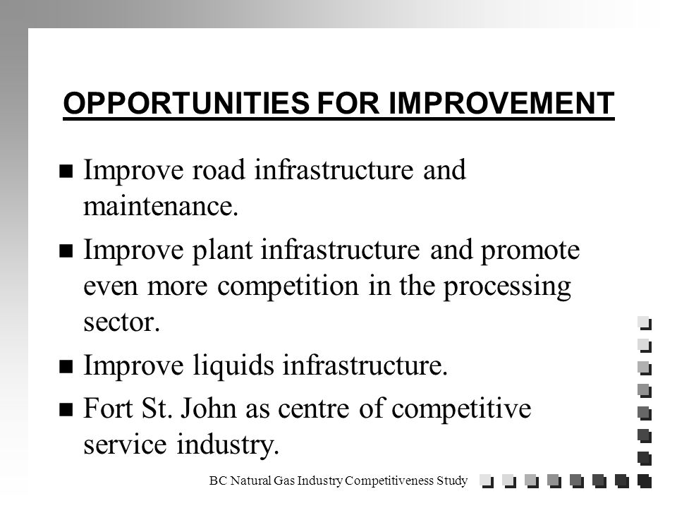 BC Natural Gas Industry Competitiveness Study OPPORTUNITIES FOR IMPROVEMENT n Improve road infrastructure and maintenance.