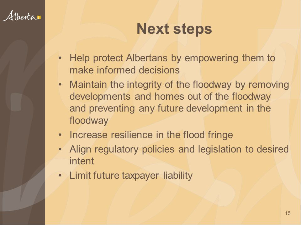 Next steps Help protect Albertans by empowering them to make informed decisions Maintain the integrity of the floodway by removing developments and ho