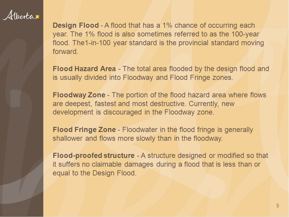 5 Design Flood - A flood that has a 1% chance of occurring each year. The 1% flood is also sometimes referred to as the 100-year flood. The1-in-100 ye