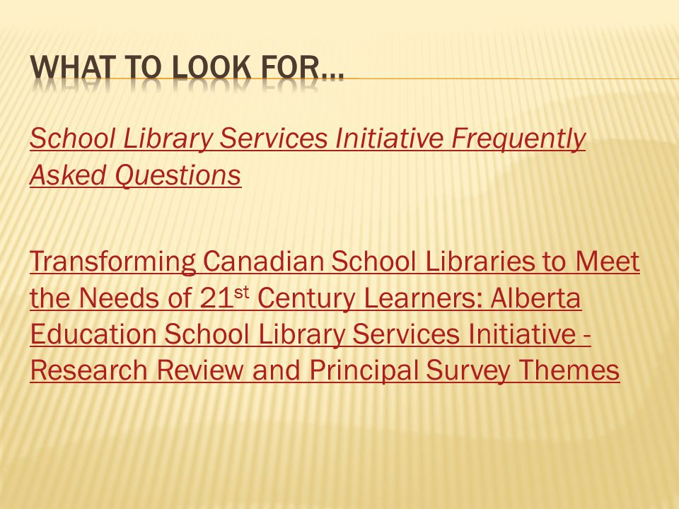 School Library Services Initiative Frequently Asked Questions Transforming Canadian School Libraries to Meet the Needs of 21 st Century Learners: Alberta Education School Library Services Initiative - Research Review and Principal Survey Themes