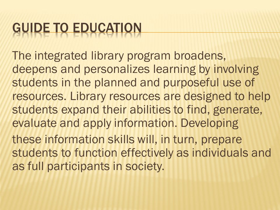 The integrated library program broadens, deepens and personalizes learning by involving students in the planned and purposeful use of resources. Libra