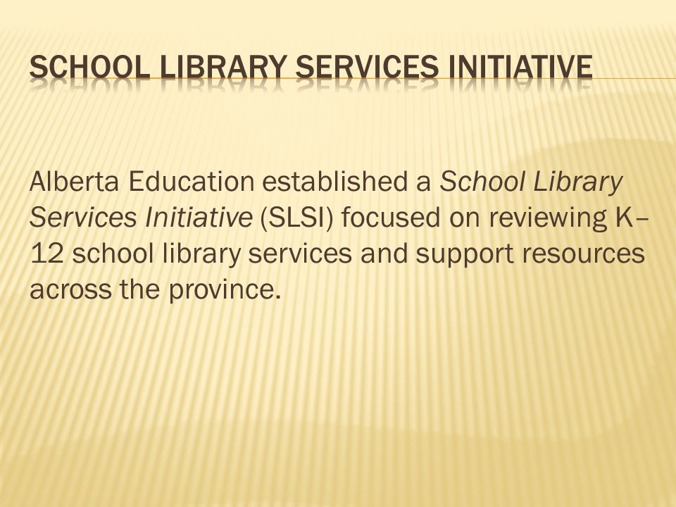 Alberta Education established a School Library Services Initiative (SLSI) focused on reviewing K– 12 school library services and support resources across the province.