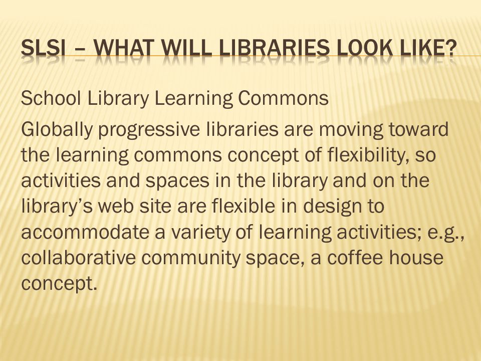 School Library Learning Commons Globally progressive libraries are moving toward the learning commons concept of flexibility, so activities and spaces in the library and on the library's web site are flexible in design to accommodate a variety of learning activities; e.g., collaborative community space, a coffee house concept.