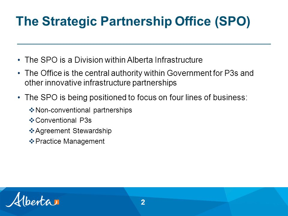 The Strategic Partnership Office (SPO) The SPO is a Division within Alberta Infrastructure The Office is the central authority within Government for P3s and other innovative infrastructure partnerships The SPO is being positioned to focus on four lines of business:  Non-conventional partnerships  Conventional P3s  Agreement Stewardship  Practice Management 2
