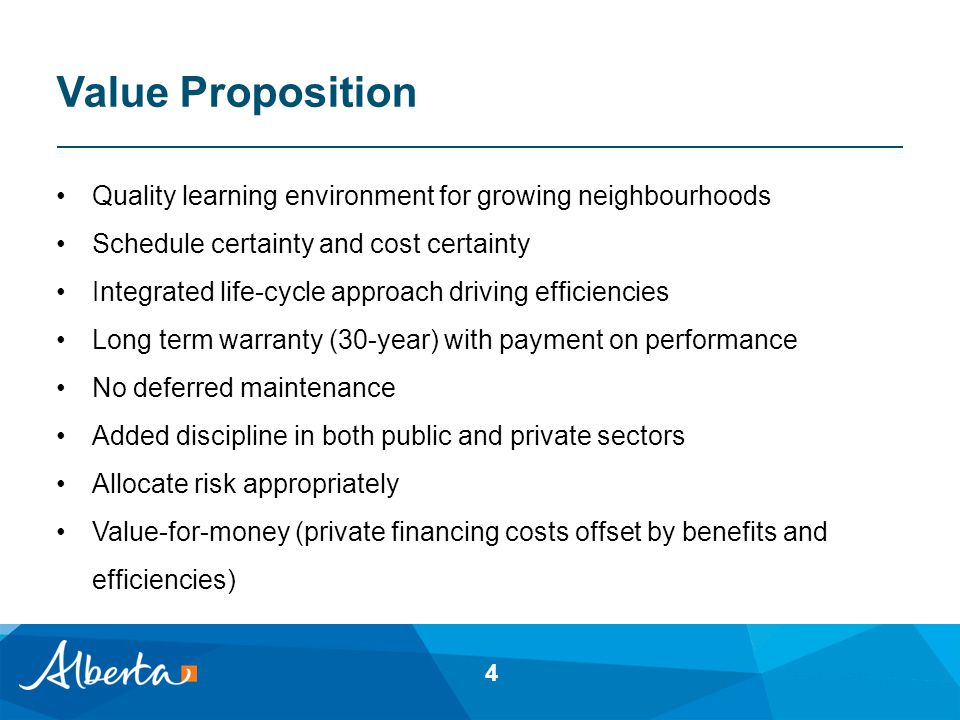 Value Proposition Quality learning environment for growing neighbourhoods Schedule certainty and cost certainty Integrated life-cycle approach driving efficiencies Long term warranty (30-year) with payment on performance No deferred maintenance Added discipline in both public and private sectors Allocate risk appropriately Value-for-money (private financing costs offset by benefits and efficiencies) 4