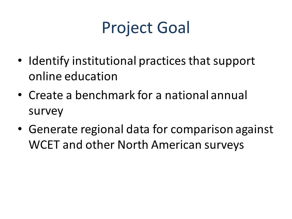 Project Goal Identify institutional practices that support online education Create a benchmark for a national annual survey Generate regional data for comparison against WCET and other North American surveys