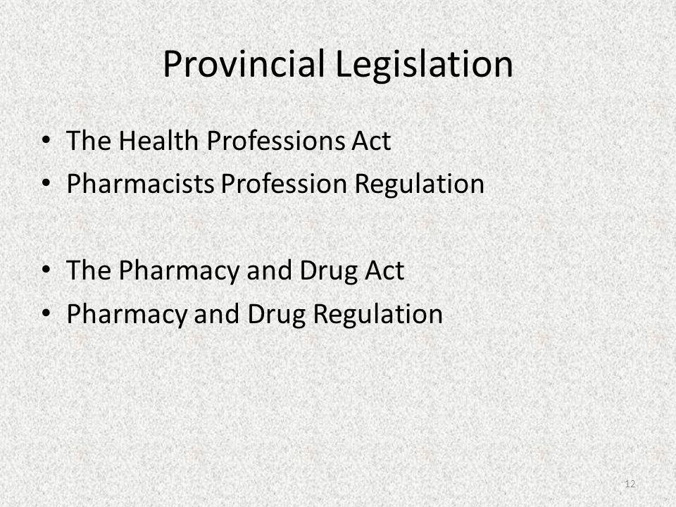 Provincial Legislation The Health Professions Act Pharmacists Profession Regulation The Pharmacy and Drug Act Pharmacy and Drug Regulation 12