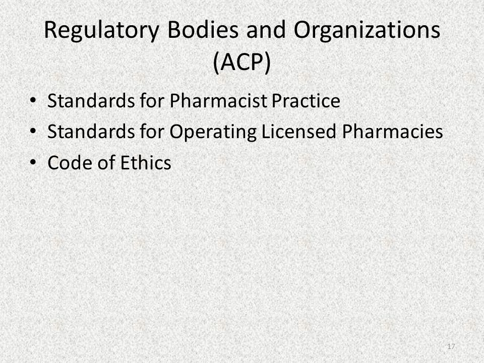 Regulatory Bodies and Organizations (ACP) Standards for Pharmacist Practice Standards for Operating Licensed Pharmacies Code of Ethics 17