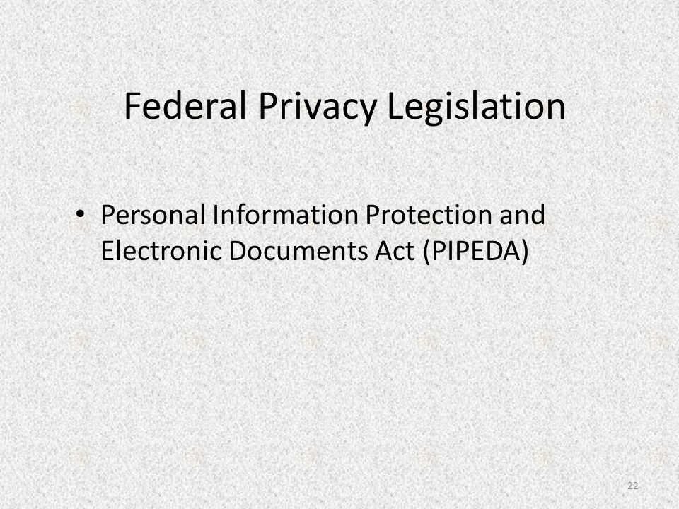 Federal Privacy Legislation Personal Information Protection and Electronic Documents Act (PIPEDA) 22