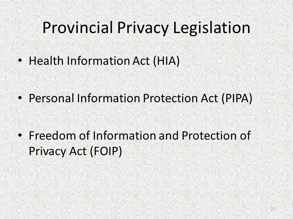 Provincial Privacy Legislation Health Information Act (HIA) Personal Information Protection Act (PIPA) Freedom of Information and Protection of Privacy Act (FOIP) 23