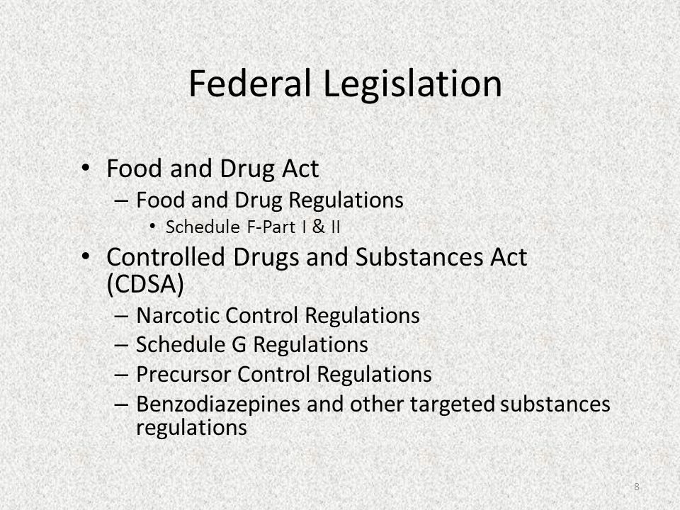 Federal Legislation 8 Food and Drug Act – Food and Drug Regulations Schedule F-Part I & II Controlled Drugs and Substances Act (CDSA) – Narcotic Control Regulations – Schedule G Regulations – Precursor Control Regulations – Benzodiazepines and other targeted substances regulations