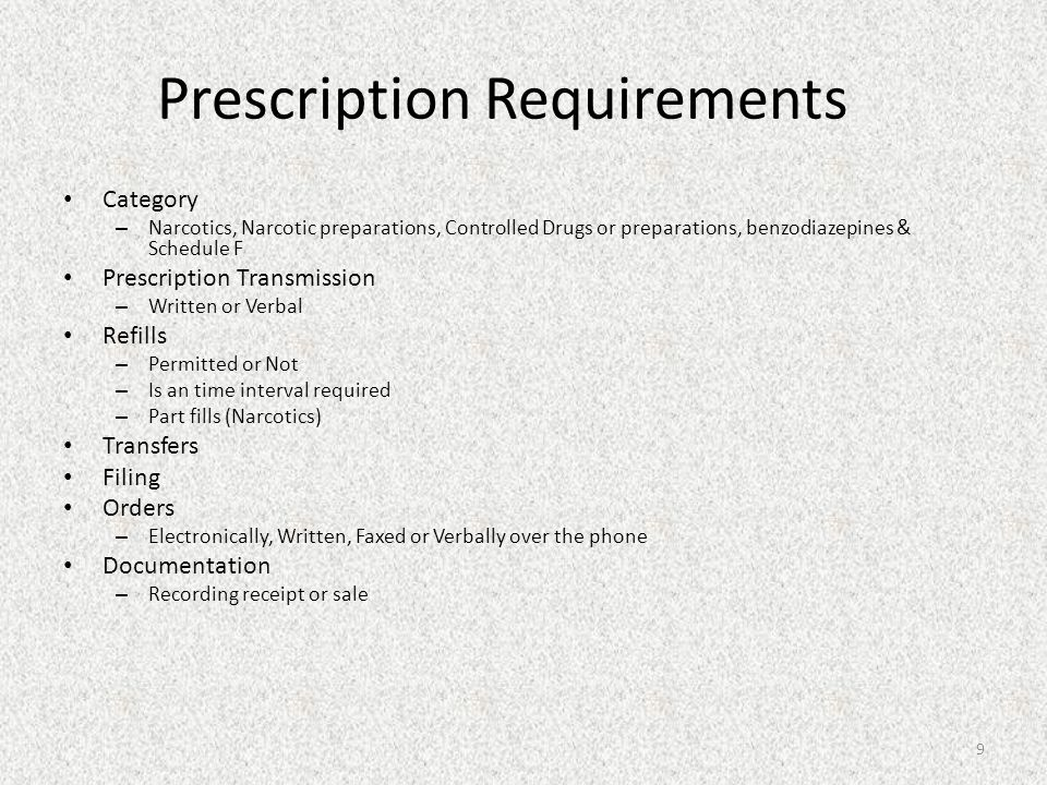 Prescription Requirements Category – Narcotics, Narcotic preparations, Controlled Drugs or preparations, benzodiazepines & Schedule F Prescription Transmission – Written or Verbal Refills – Permitted or Not – Is an time interval required – Part fills (Narcotics) Transfers Filing Orders – Electronically, Written, Faxed or Verbally over the phone Documentation – Recording receipt or sale 9
