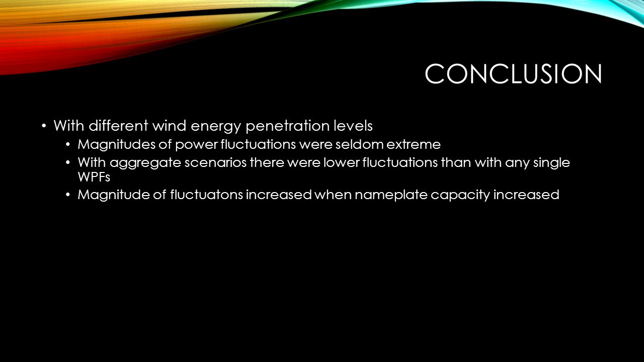 CONCLUSION With different wind energy penetration levels Magnitudes of power fluctuations were seldom extreme With aggregate scenarios there were lowe