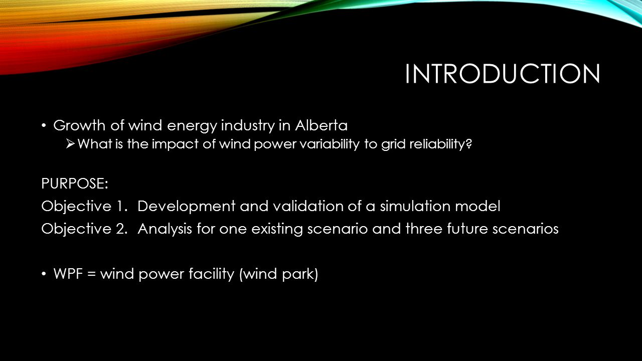 INTRODUCTION Growth of wind energy industry in Alberta  What is the impact of wind power variability to grid reliability? PURPOSE: Objective 1.Develo
