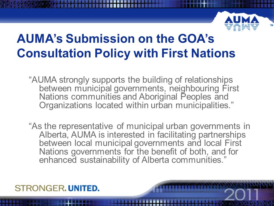 AUMA's Submission on the GOA's Consultation Policy with First Nations AUMA strongly supports the building of relationships between municipal governments, neighbouring First Nations communities and Aboriginal Peoples and Organizations located within urban municipalities. As the representative of municipal urban governments in Alberta, AUMA is interested in facilitating partnerships between local municipal governments and local First Nations governments for the benefit of both, and for enhanced sustainability of Alberta communities.