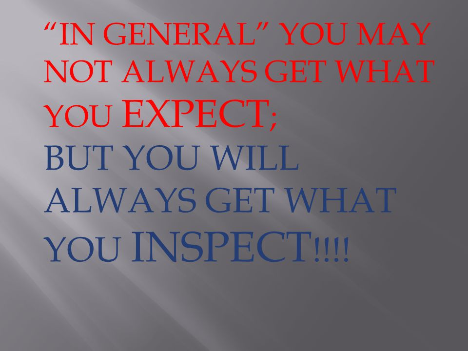 IN GENERAL YOU MAY NOT ALWAYS GET WHAT YOU EXPECT ; BUT YOU WILL ALWAYS GET WHAT YOU INSPECT !!!!