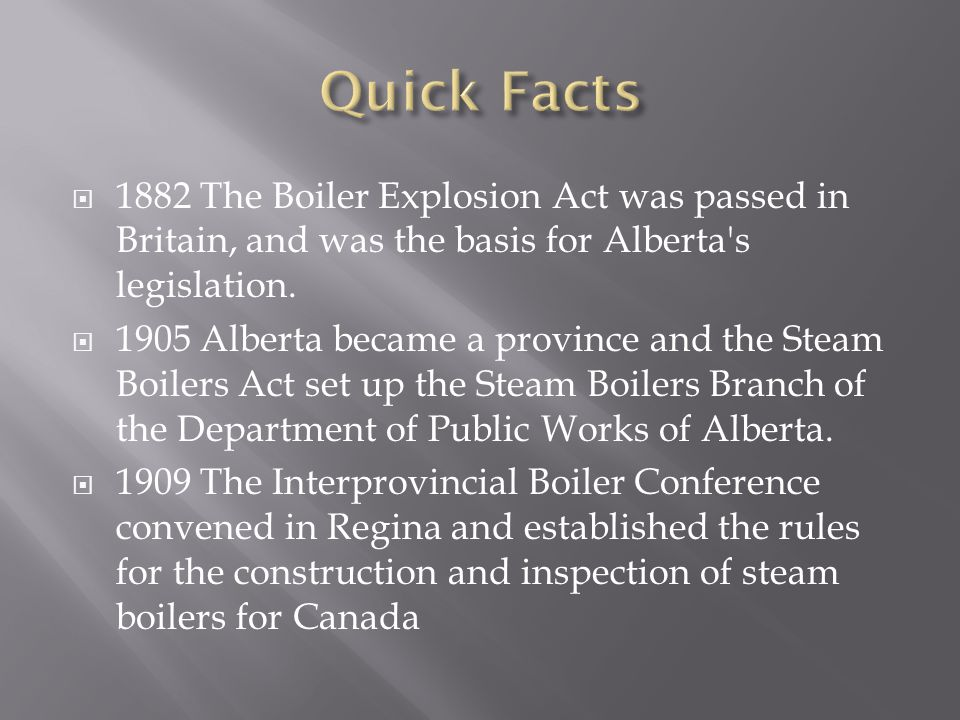  1882 The Boiler Explosion Act was passed in Britain, and was the basis for Alberta s legislation.