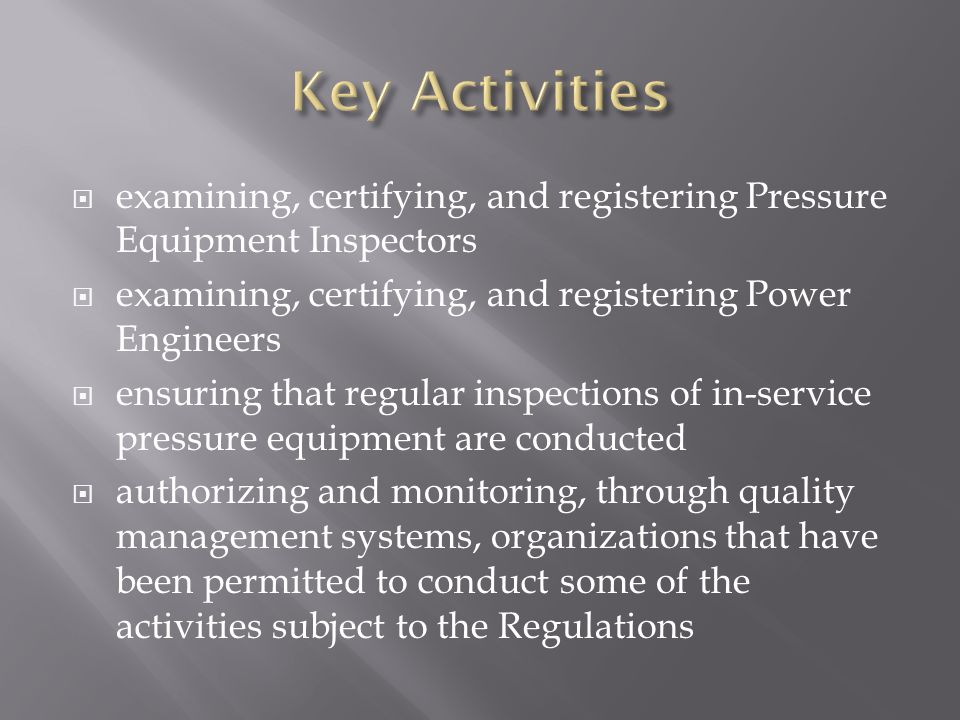  examining, certifying, and registering Pressure Equipment Inspectors  examining, certifying, and registering Power Engineers  ensuring that regular inspections of in-service pressure equipment are conducted  authorizing and monitoring, through quality management systems, organizations that have been permitted to conduct some of the activities subject to the Regulations