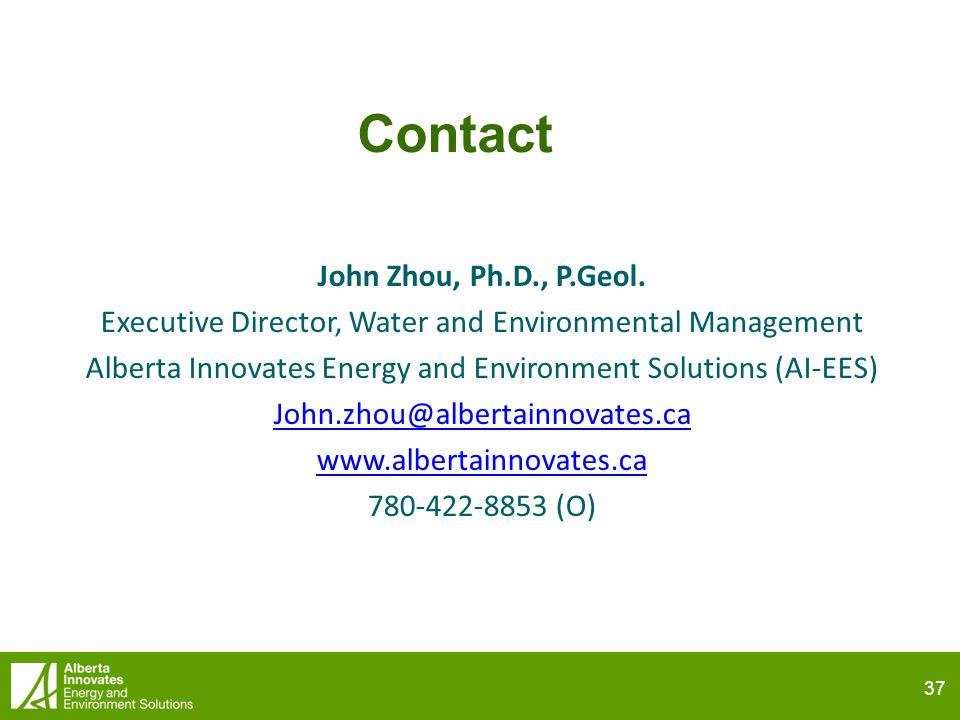 37 Contact John Zhou, Ph.D., P.Geol. Executive Director, Water and Environmental Management Alberta Innovates Energy and Environment Solutions (AI-EES
