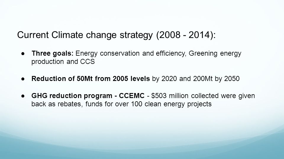 Current Climate change strategy (2008 - 2014): ●Three goals: Energy conservation and efficiency, Greening energy production and CCS ●Reduction of 50Mt from 2005 levels by 2020 and 200Mt by 2050 ●GHG reduction program - CCEMC - $503 million collected were given back as rebates, funds for over 100 clean energy projects