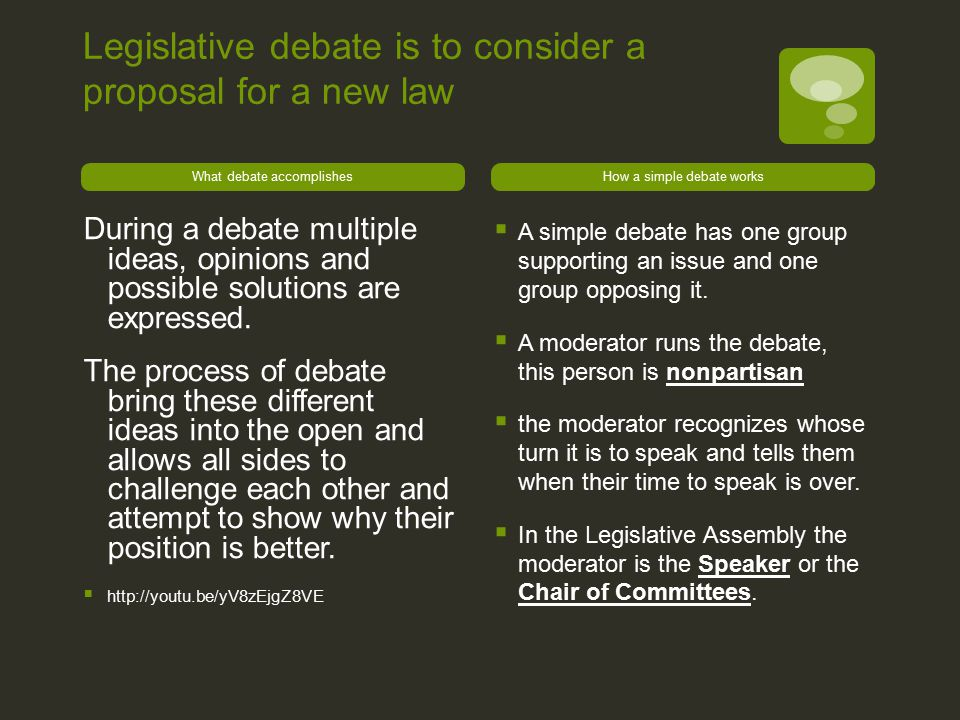 Legislative debate is to consider a proposal for a new law What debate accomplishes During a debate multiple ideas, opinions and possible solutions ar