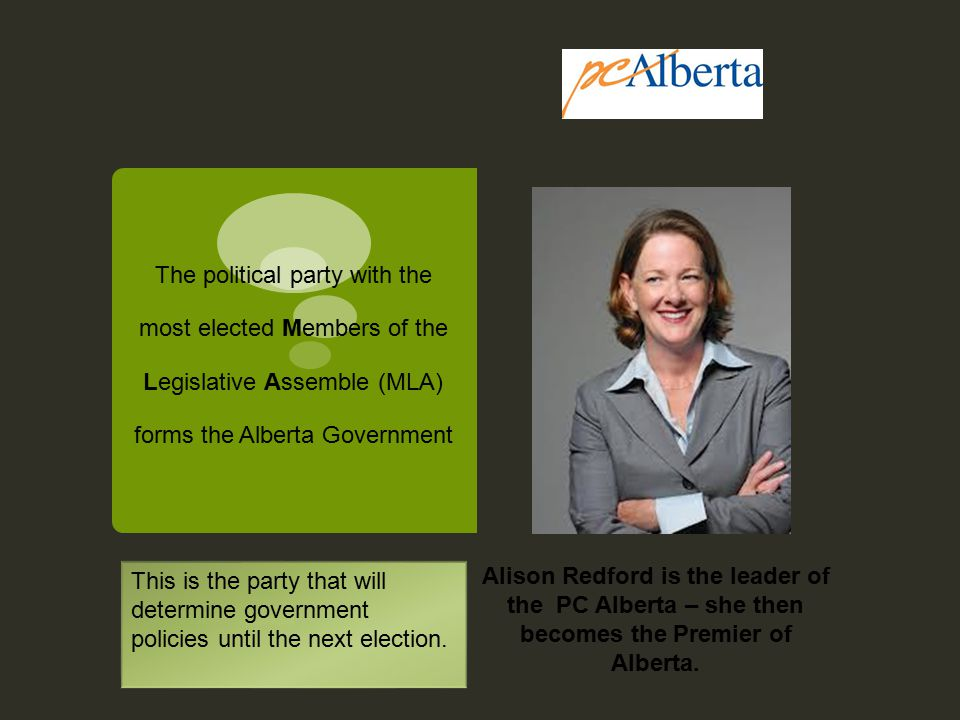 The political party with the most elected Members of the Legislative Assemble (MLA) forms the Alberta Government Alison Redford is the leader of the PC Alberta – she then becomes the Premier of Alberta.