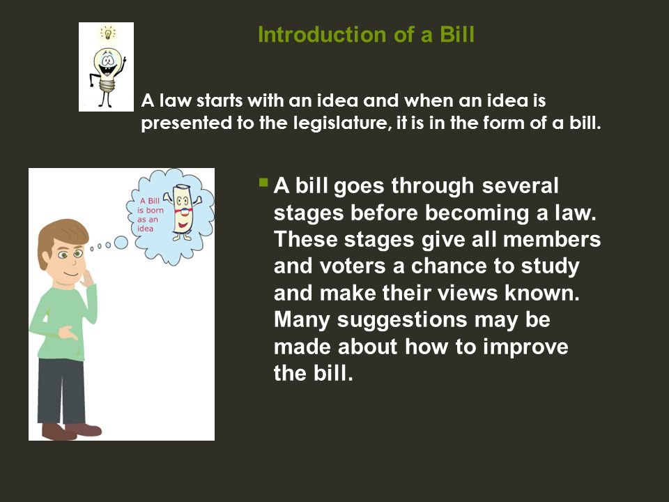 Introduction of a Bill  A bill goes through several stages before becoming a law. These stages give all members and voters a chance to study and make
