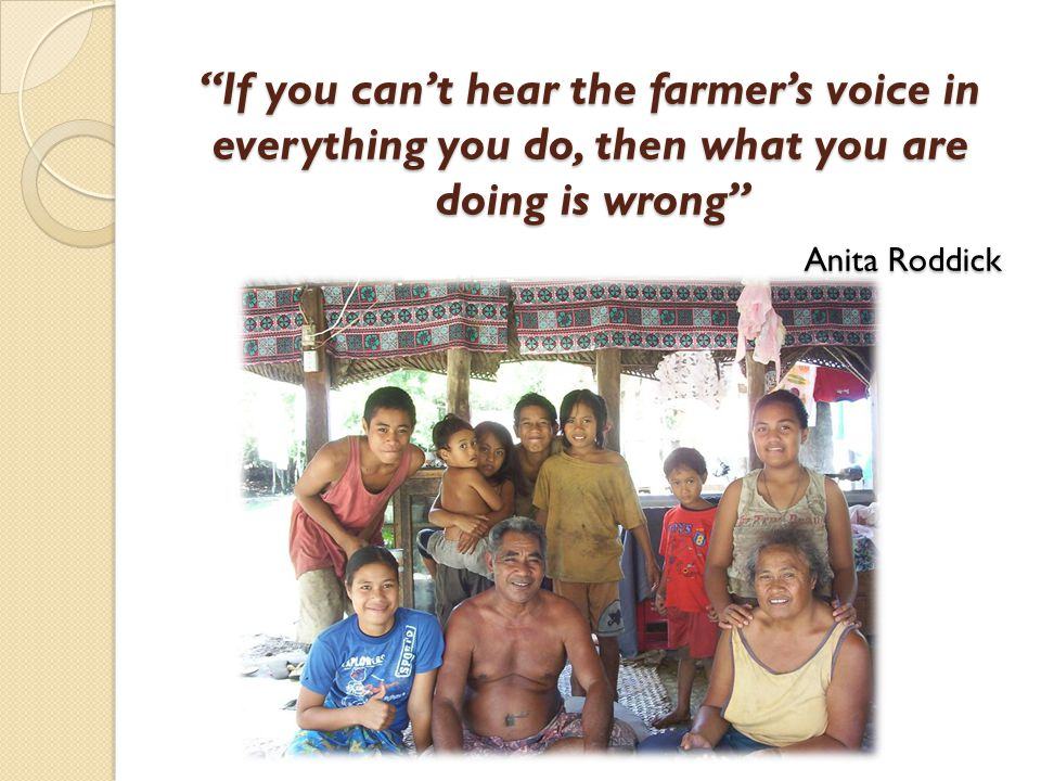 If you can't hear the farmer's voice in everything you do, then what you are doing is wrong Anita Roddick