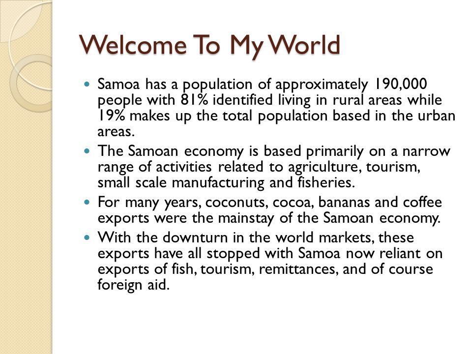 Welcome To My World Samoa has a population of approximately 190,000 people with 81% identified living in rural areas while 19% makes up the total population based in the urban areas.