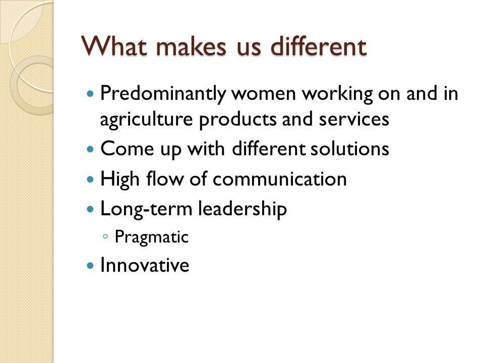 What makes us different Predominantly women working on and in agriculture products and services Come up with different solutions High flow of communication Long-term leadership ◦ Pragmatic Innovative