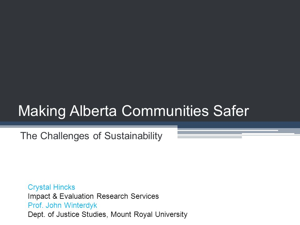 Making Alberta Communities Safer The Challenges of Sustainability Crystal Hincks Impact & Evaluation Research Services Prof. John Winterdyk Dept. of J