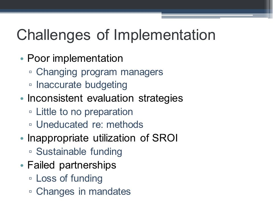 Challenges of Implementation Poor implementation ▫ Changing program managers ▫ Inaccurate budgeting Inconsistent evaluation strategies ▫ Little to no preparation ▫ Uneducated re: methods Inappropriate utilization of SROI ▫ Sustainable funding Failed partnerships ▫ Loss of funding ▫ Changes in mandates