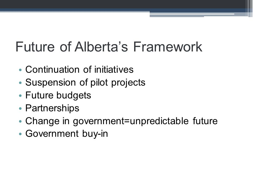 Future of Alberta's Framework Continuation of initiatives Suspension of pilot projects Future budgets Partnerships Change in government=unpredictable future Government buy-in